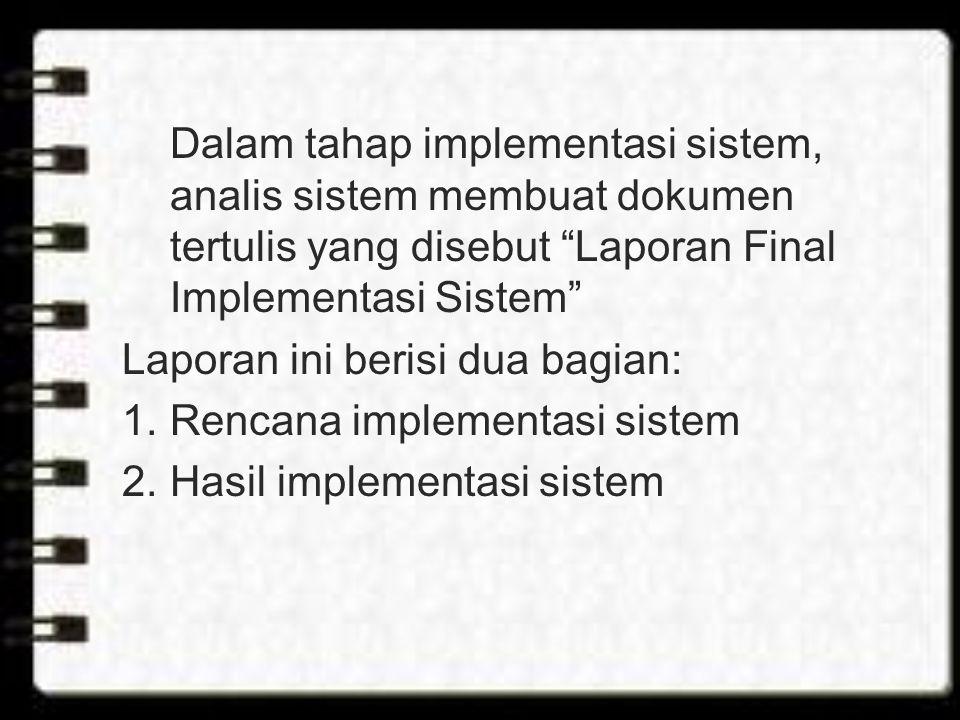 Dalam tahap implementasi sistem, analis sistem membuat dokumen tertulis yang disebut Laporan Final Implementasi Sistem Laporan ini berisi dua bagian: 1.Rencana implementasi sistem 2.Hasil implementasi sistem