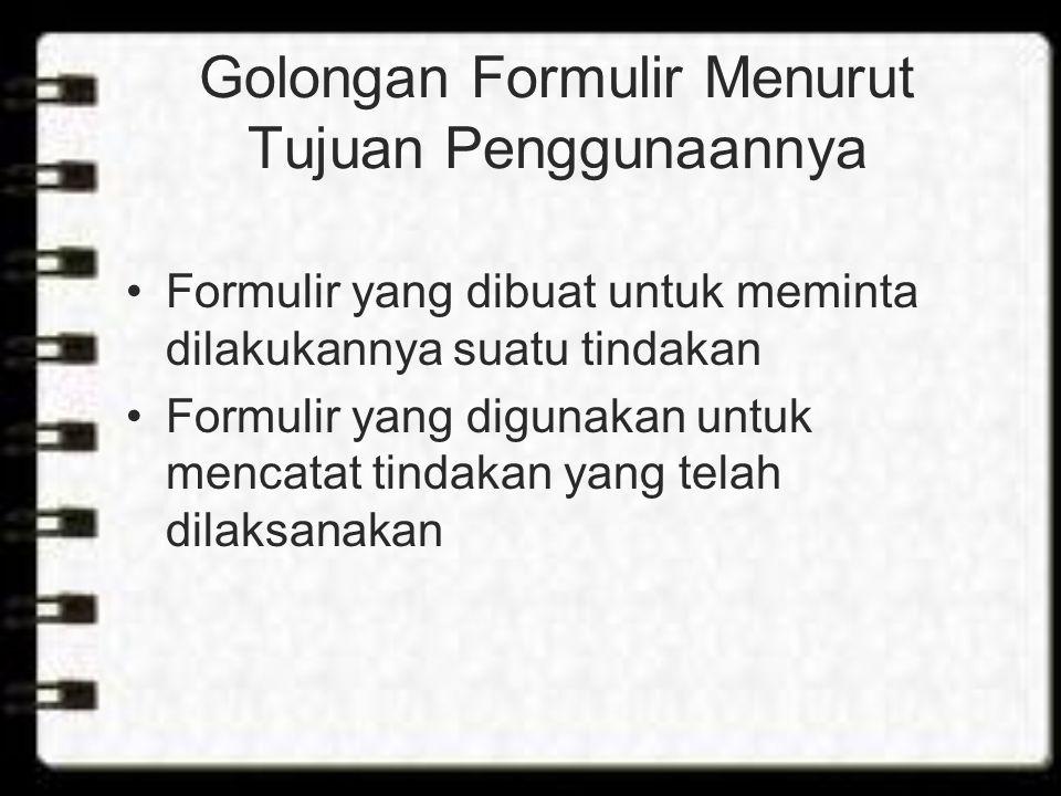 Golongan Formulir Menurut Tujuan Penggunaannya Formulir yang dibuat untuk meminta dilakukannya suatu tindakan Formulir yang digunakan untuk mencatat tindakan yang telah dilaksanakan