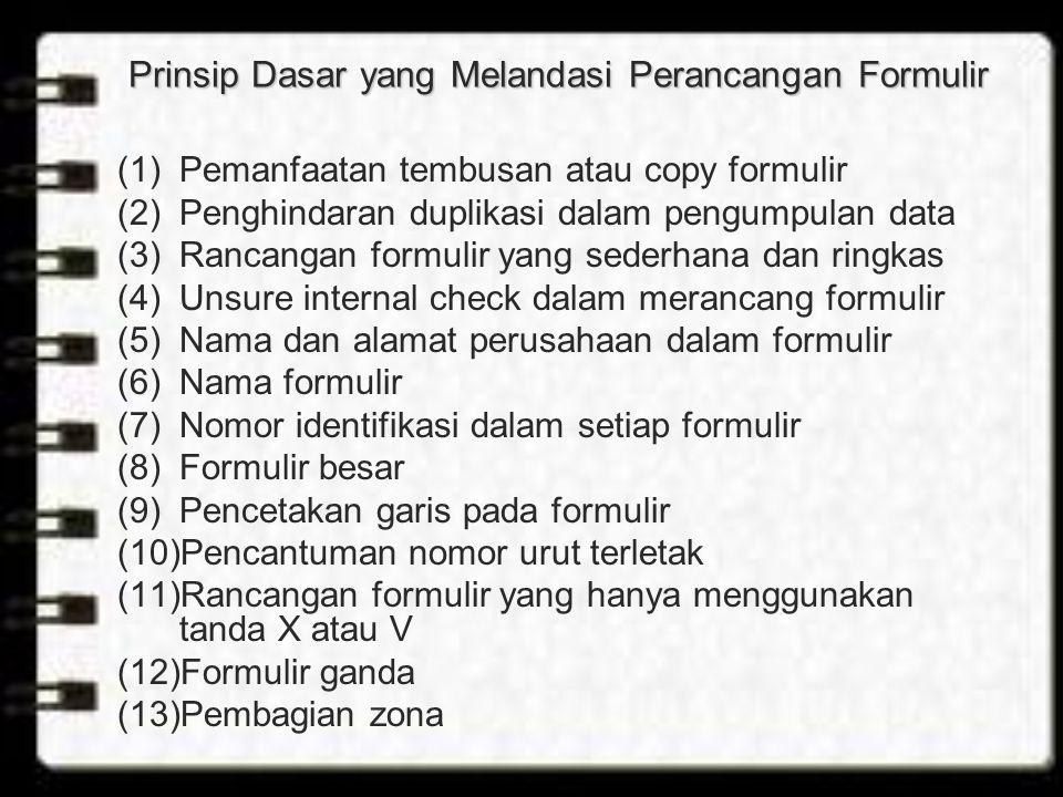 Prinsip Dasar yang Melandasi Perancangan Formulir (1)Pemanfaatan tembusan atau copy formulir (2)Penghindaran duplikasi dalam pengumpulan data (3)Rancangan formulir yang sederhana dan ringkas (4)Unsure internal check dalam merancang formulir (5)Nama dan alamat perusahaan dalam formulir (6)Nama formulir (7)Nomor identifikasi dalam setiap formulir (8)Formulir besar (9)Pencetakan garis pada formulir (10)Pencantuman nomor urut terletak (11)Rancangan formulir yang hanya menggunakan tanda X atau V (12)Formulir ganda (13)Pembagian zona