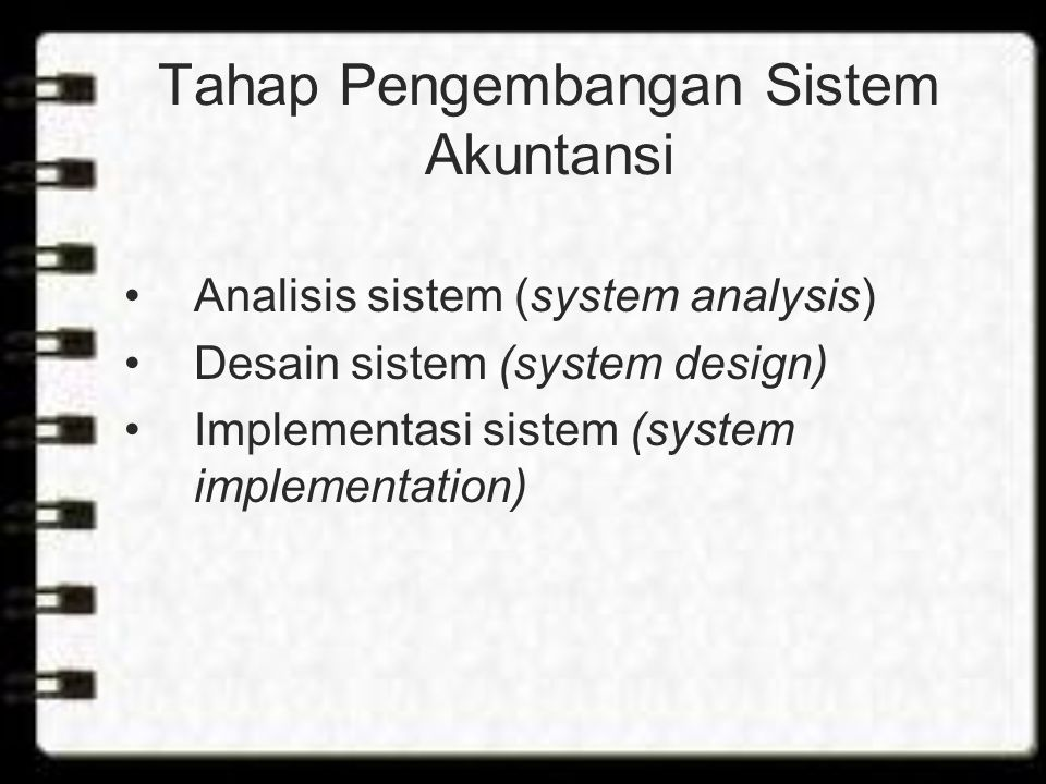 Tahap Pengembangan Sistem Akuntansi Analisis sistem (system analysis) Desain sistem (system design) Implementasi sistem (system implementation)