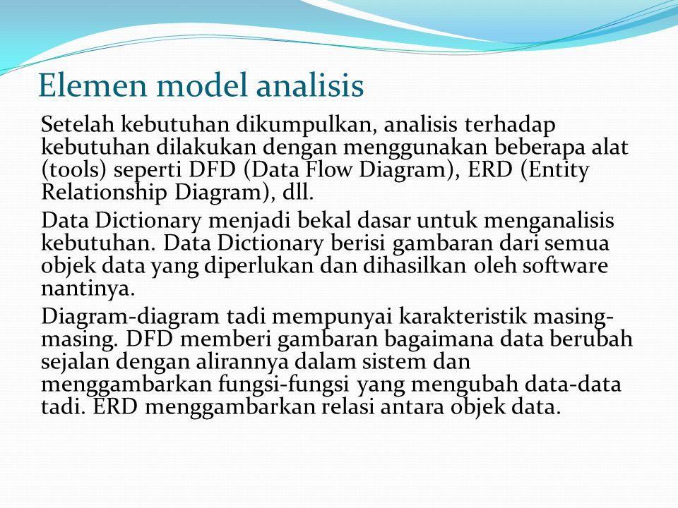 Elemen model analisis Setelah kebutuhan dikumpulkan, analisis terhadap kebutuhan dilakukan dengan menggunakan beberapa alat (tools) seperti DFD (Data Flow Diagram), ERD (Entity Relationship Diagram), dll.