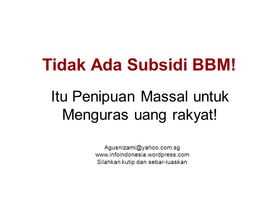Tidak Ada Subsidi BBM! Itu Penipuan Massal untuk Menguras uang rakyat! Agusnizami@yahoo.com.sg www.infoindonesia.wordpress.com Silahkan kutip dan seba