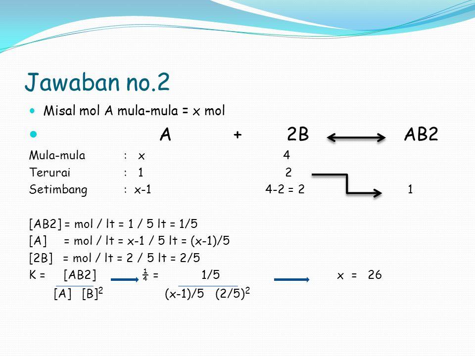 Jawaban no.2 Misal mol A mula-mula = x mol A + 2B AB2 Mula-mula: x 4 Terurai : 1 2 Setimbang: x-1 4-2 = 2 1 [AB2] = mol / lt = 1 / 5 lt = 1/5 [A] = mo