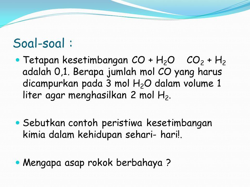 Soal-soal : Tetapan kesetimbangan CO + H 2 O CO 2 + H 2 adalah 0,1. Berapa jumlah mol CO yang harus dicampurkan pada 3 mol H 2 O dalam volume 1 liter