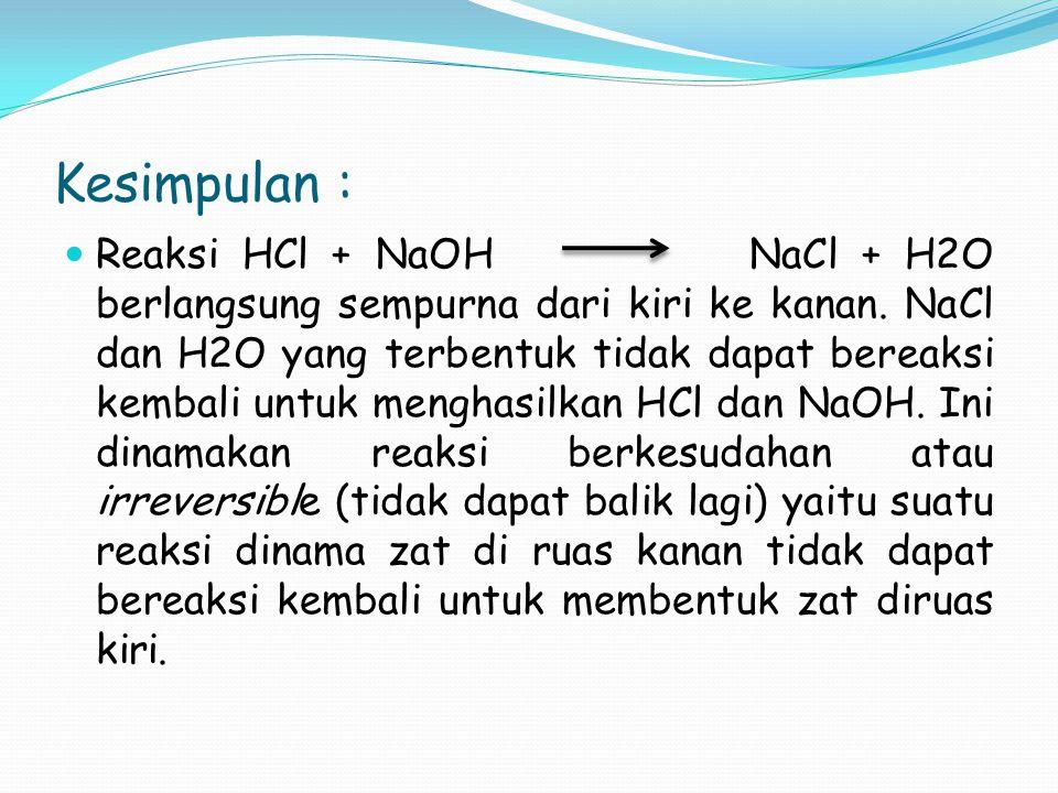 Kesimpulan : Reaksi HCl + NaOH NaCl + H2O berlangsung sempurna dari kiri ke kanan. NaCl dan H2O yang terbentuk tidak dapat bereaksi kembali untuk meng