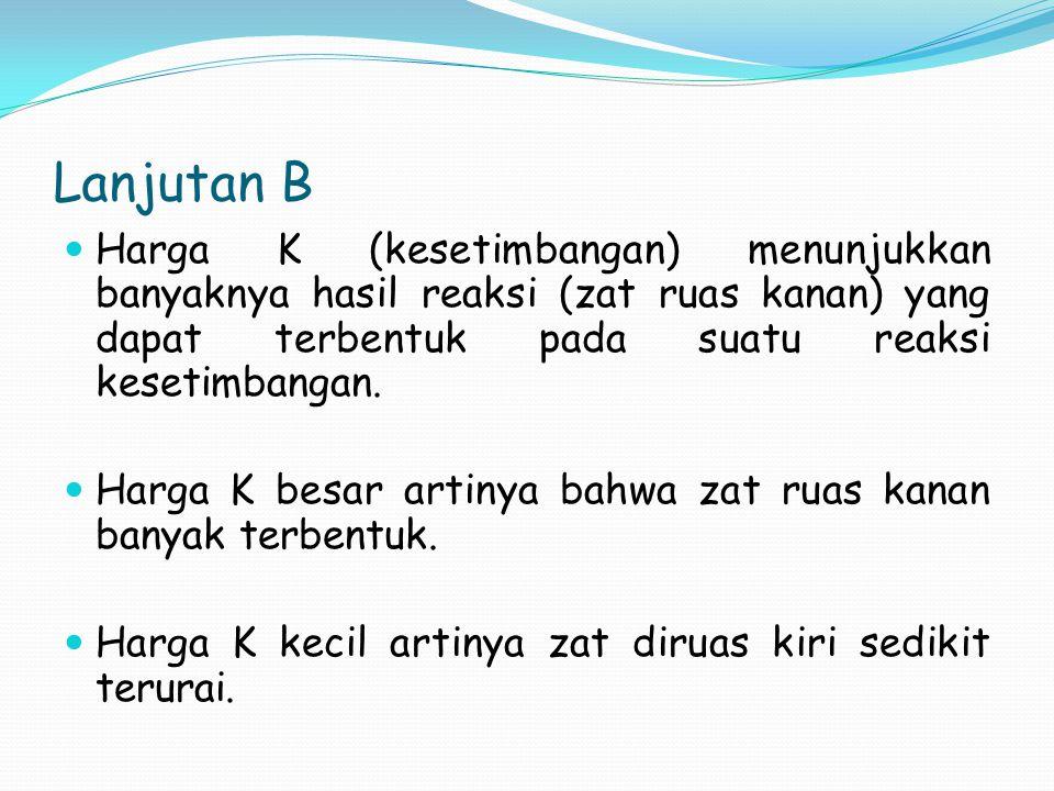 Lanjutan B Harga K (kesetimbangan) menunjukkan banyaknya hasil reaksi (zat ruas kanan) yang dapat terbentuk pada suatu reaksi kesetimbangan. Harga K b