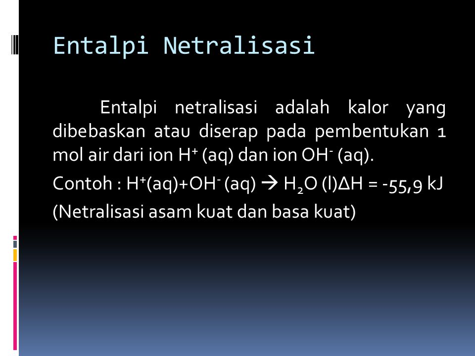 Entalpi Netralisasi Entalpi netralisasi adalah kalor yang dibebaskan atau diserap pada pembentukan 1 mol air dari ion H + (aq) dan ion OH - (aq).