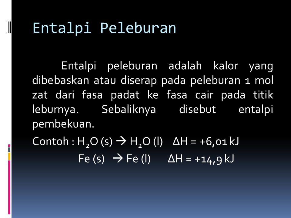 Entalpi Peleburan Entalpi peleburan adalah kalor yang dibebaskan atau diserap pada peleburan 1 mol zat dari fasa padat ke fasa cair pada titik leburnya.