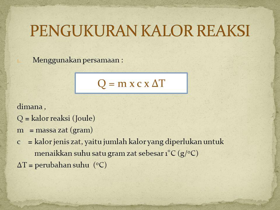 1. Menggunakan persamaan : dimana, Q = kalor reaksi (Joule) m = massa zat (gram) c = kalor jenis zat, yaitu jumlah kalor yang diperlukan untuk menaikk