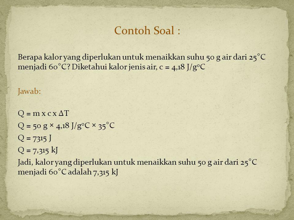Contoh Soal : Berapa kalor yang diperlukan untuk menaikkan suhu 50 g air dari 25°C menjadi 60°C? Diketahui kalor jenis air, c = 4,18 J/g 0 C Jawab: Q