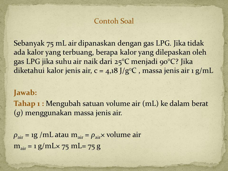 Contoh Soal Sebanyak 75 mL air dipanaskan dengan gas LPG. Jika tidak ada kalor yang terbuang, berapa kalor yang dilepaskan oleh gas LPG jika suhu air