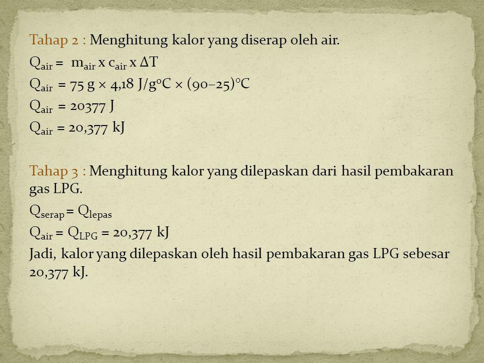 Tahap 2 : Menghitung kalor yang diserap oleh air. Q air = m air x c air x ΔT Q air = 75 g × 4,18 J/g 0 C × (90–25)°C Q air = 20377 J Q air = 20,377 kJ