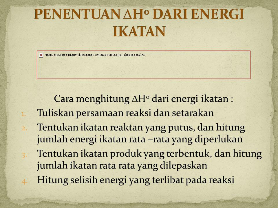 Cara menghitung  H 0 dari energi ikatan : 1. Tuliskan persamaan reaksi dan setarakan 2. Tentukan ikatan reaktan yang putus, dan hitung jumlah energi