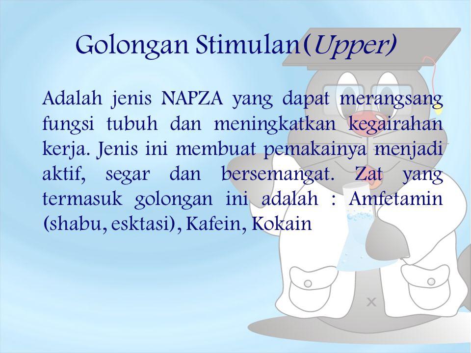 Golongan Stimulan(Upper) Adalah jenis NAPZA yang dapat merangsang fungsi tubuh dan meningkatkan kegairahan kerja. Jenis ini membuat pemakainya menjadi