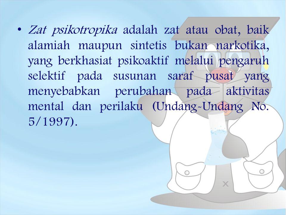 Zat psikotropika adalah zat atau obat, baik alamiah maupun sintetis bukan narkotika, yang berkhasiat psikoaktif melalui pengaruh selektif pada susunan