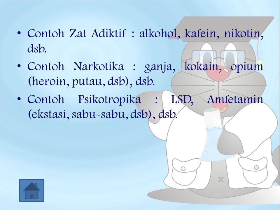 Contoh Zat Adiktif : alkohol, kafein, nikotin, dsb. Contoh Narkotika : ganja, kokain, opium (heroin, putau, dsb), dsb. Contoh Psikotropika : LSD, Amfe