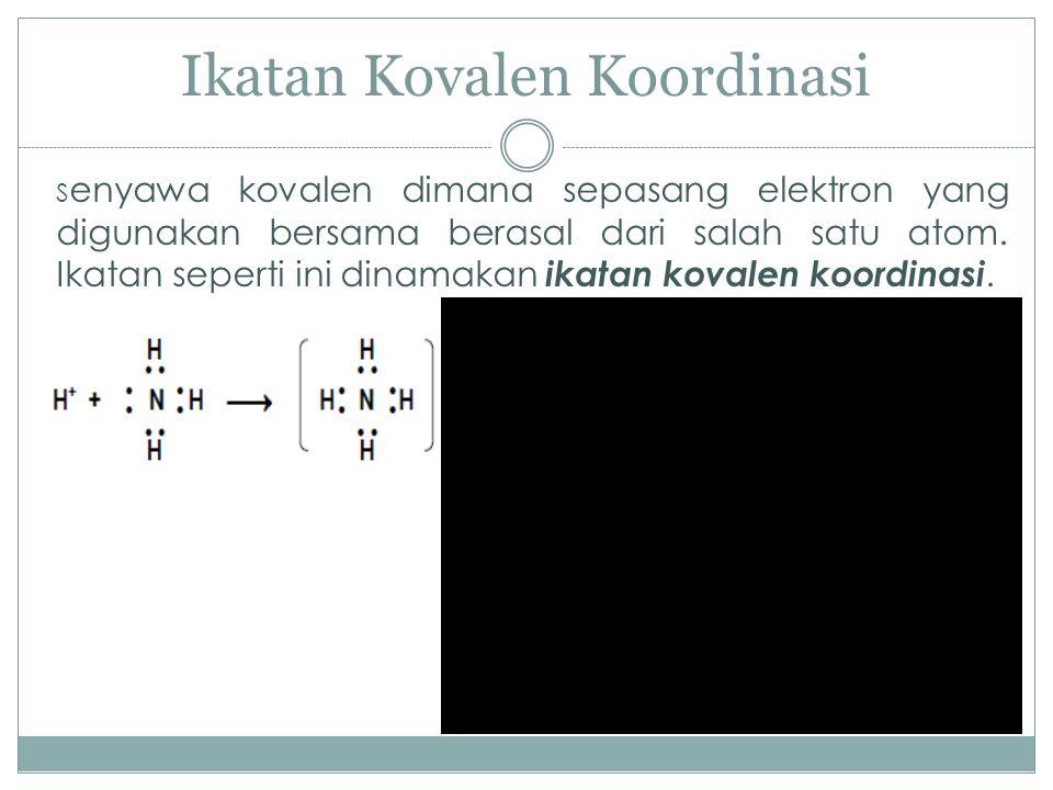 Ikatan Kovalen Koordinasi S enyawa kovalen dimana sepasang elektron yang digunakan bersama berasal dari salah satu atom. Ikatan seperti ini dinamakan