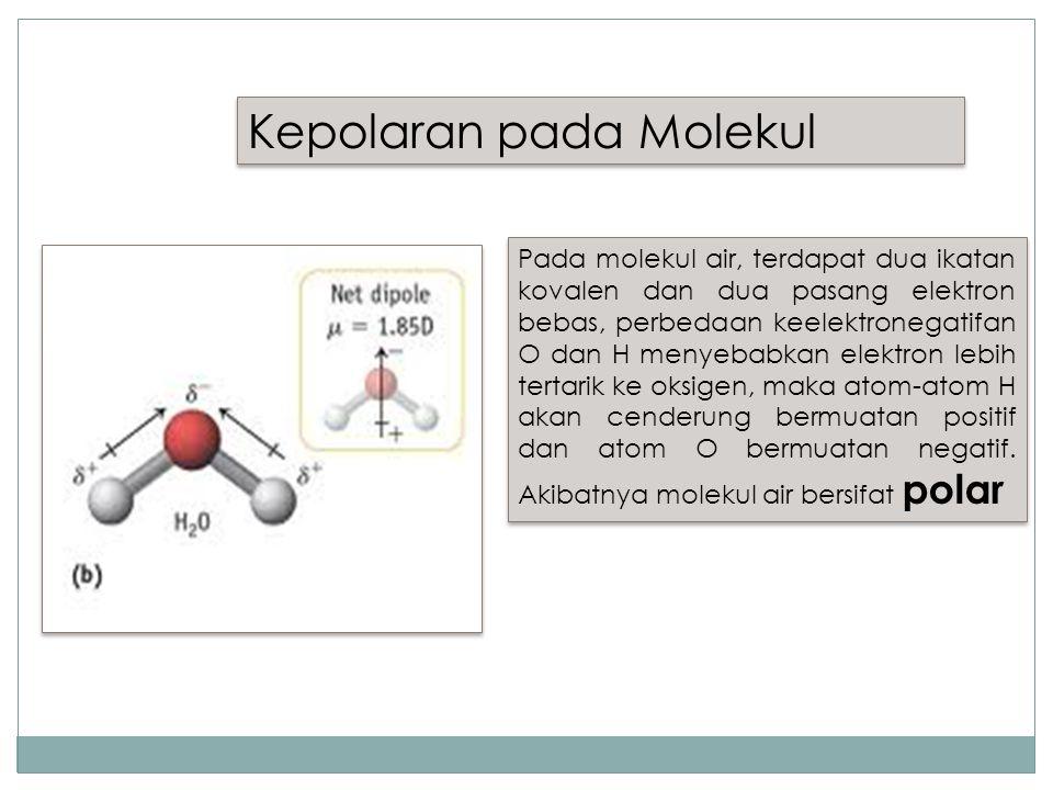 Kepolaran pada Molekul Pada molekul air, terdapat dua ikatan kovalen dan dua pasang elektron bebas, perbedaan keelektronegatifan O dan H menyebabkan elektron lebih tertarik ke oksigen, maka atom-atom H akan cenderung bermuatan positif dan atom O bermuatan negatif.