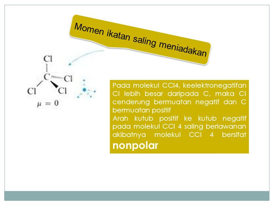 Momen ikatan saling meniadakan Pada molekul CCl4, keelektronegatifan Cl lebih besar daripada C, maka Cl cenderung bermuatan negatif dan C bermuatan po