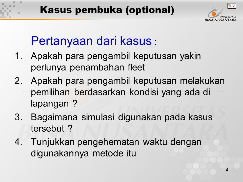 4 Kasus pembuka (optional) Pertanyaan dari kasus : 1.Apakah para pengambil keputusan yakin perlunya penambahan fleet 2.Apakah para pengambil keputusan melakukan pemilihan berdasarkan kondisi yang ada di lapangan .