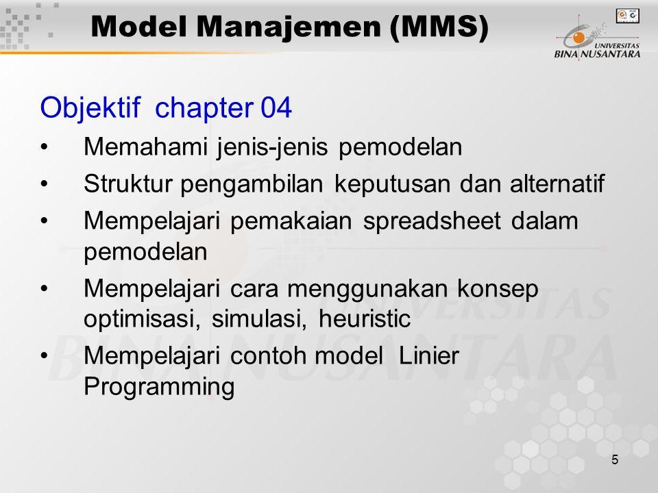5 Model Manajemen (MMS) Objektif chapter 04 Memahami jenis-jenis pemodelan Struktur pengambilan keputusan dan alternatif Mempelajari pemakaian spreadsheet dalam pemodelan Mempelajari cara menggunakan konsep optimisasi, simulasi, heuristic Mempelajari contoh model Linier Programming