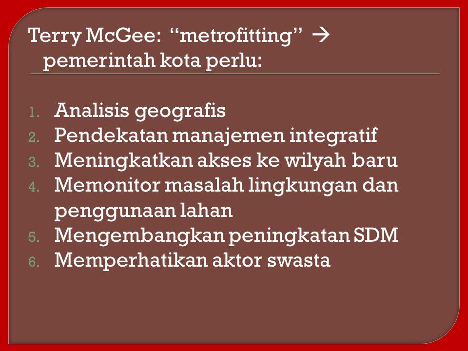 """Terry McGee: """"metrofitting""""  pemerintah kota perlu: 1. Analisis geografis 2. Pendekatan manajemen integratif 3. Meningkatkan akses ke wilyah baru 4."""