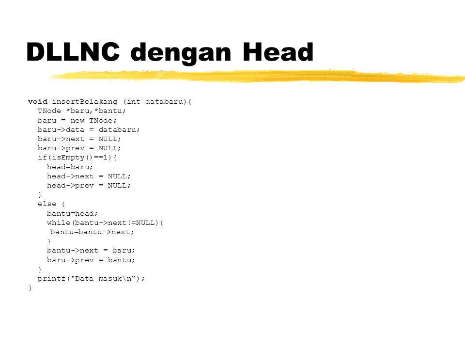 DLLNC dengan Head void insertBelakang (int databaru){ TNode *baru,*bantu; baru = new TNode; baru->data = databaru; baru->next = NULL; baru->prev = NULL; if(isEmpty()==1){ head=baru; head->next = NULL; head->prev = NULL; } else { bantu=head; while(bantu->next!=NULL){ bantu=bantu->next; } bantu->next = baru; baru->prev = bantu; } printf( Data masuk\n ); }
