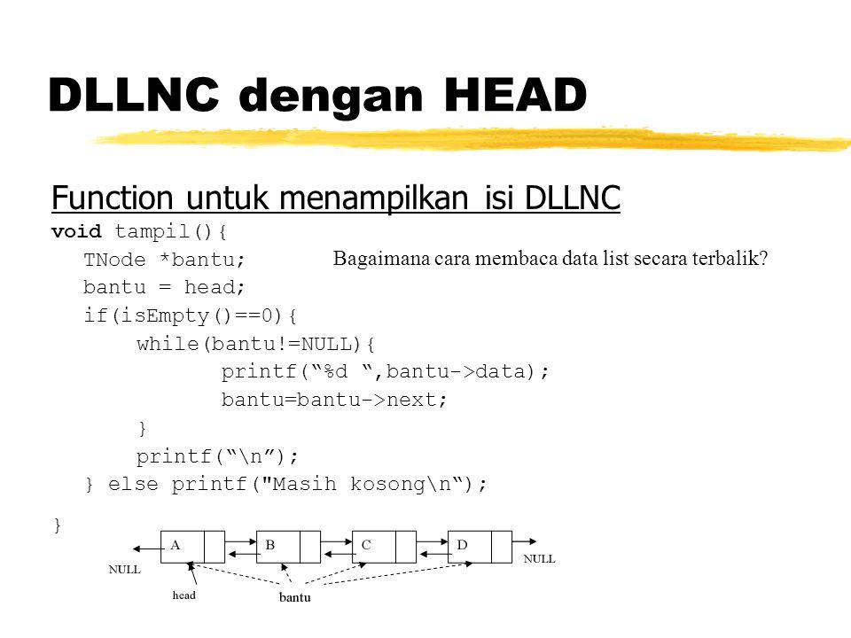 Function untuk menampilkan isi DLLNC void tampil(){ TNode *bantu; bantu = head; if(isEmpty()==0){ while(bantu!=NULL){ printf( %d ,bantu->data); bantu=bantu->next; } printf( \n ); } else printf( Masih kosong\n ); } Bagaimana cara membaca data list secara terbalik?