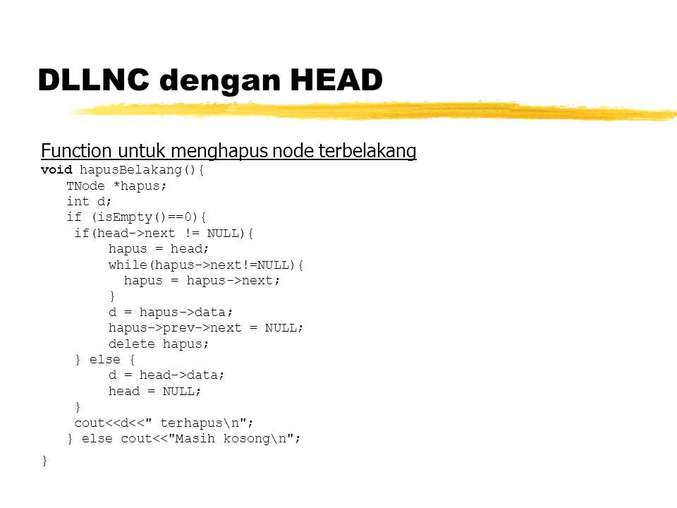DLLNC dengan HEAD Function untuk menghapus node terbelakang void hapusBelakang(){ TNode *hapus; int d; if (isEmpty()==0){ if(head->next != NULL){ hapus = head; while(hapus->next!=NULL){ hapus = hapus->next; } d = hapus->data; hapus->prev->next = NULL; delete hapus; } else { d = head->data; head = NULL; } cout<<d<< terhapus\n ; } else cout<< Masih kosong\n ; }
