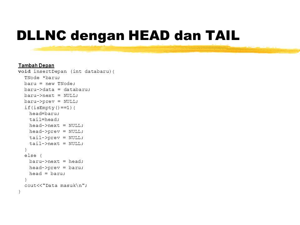 DLLNC dengan HEAD dan TAIL Tambah Depan void insertDepan (int databaru){ TNode *baru; baru = new TNode; baru->data = databaru; baru->next = NULL; baru->prev = NULL; if(isEmpty()==1){ head=baru; tail=head; head->next = NULL; head->prev = NULL; tail->prev = NULL; tail->next = NULL; } else { baru->next = head; head->prev = baru; head = baru; } cout<< Data masuk\n ; }