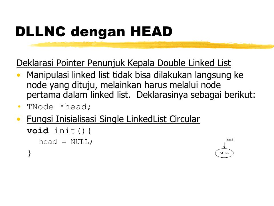 DLLNC dengan HEAD Deklarasi Pointer Penunjuk Kepala Double Linked List Manipulasi linked list tidak bisa dilakukan langsung ke node yang dituju, melai