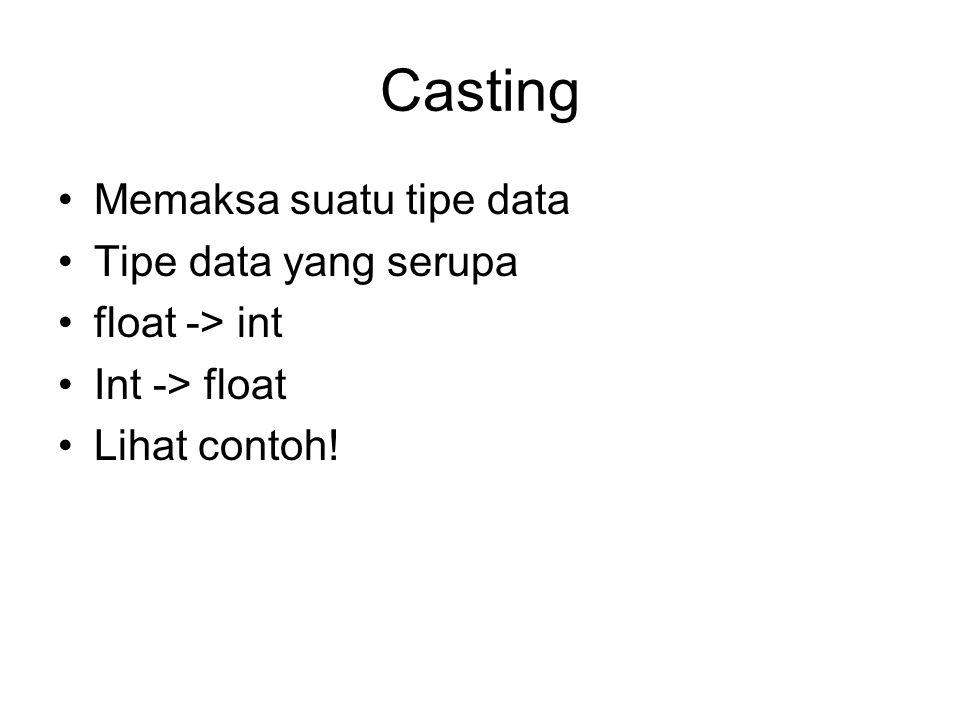 Casting Memaksa suatu tipe data Tipe data yang serupa float -> int Int -> float Lihat contoh!