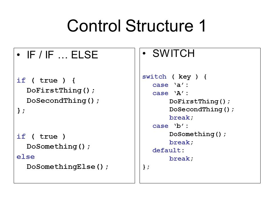 Control Structure 1 IF / IF … ELSE if ( true ) { DoFirstThing(); DoSecondThing(); }; if ( true ) DoSomething(); else DoSomethingElse(); SWITCH switch
