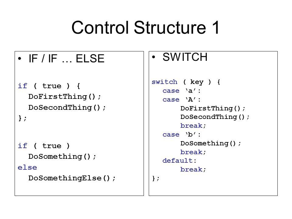 Control Structure 1 IF / IF … ELSE if ( true ) { DoFirstThing(); DoSecondThing(); }; if ( true ) DoSomething(); else DoSomethingElse(); SWITCH switch ( key ) { case 'a': case 'A': DoFirstThing(); DoSecondThing(); break; case 'b': DoSomething(); break; default: break; };