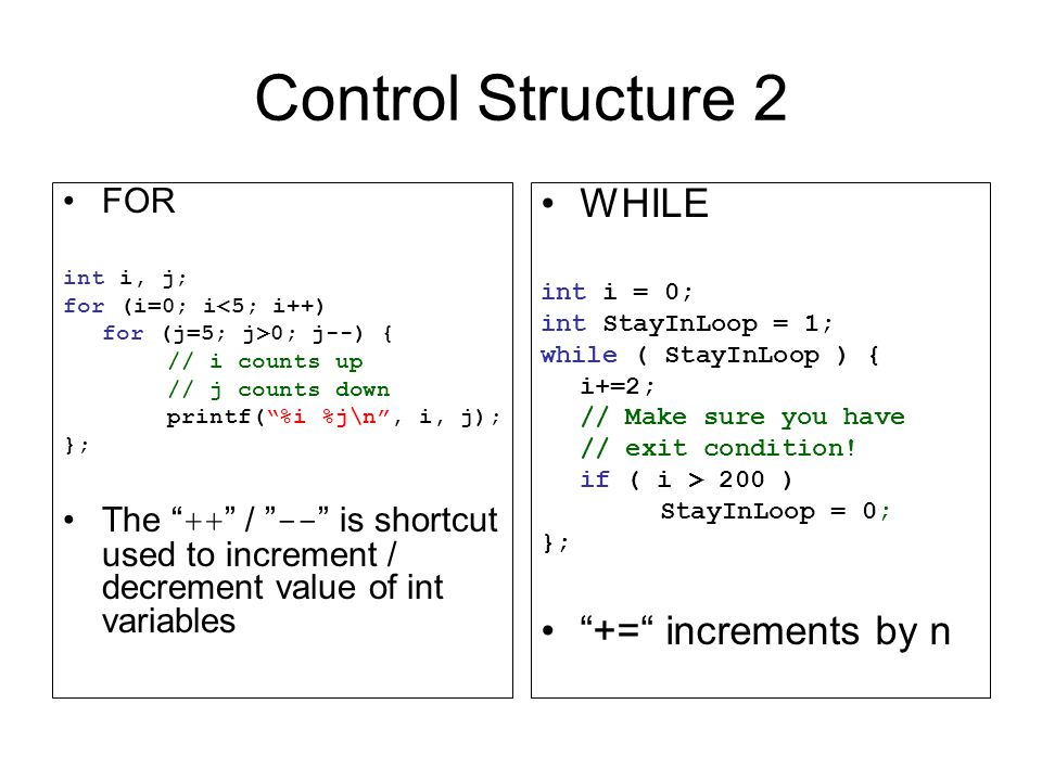 Control Structure 2 FOR int i, j; for (i=0; i<5; i++) for (j=5; j>0; j--) { // i counts up // j counts down printf( %i %j\n , i, j); }; The ++ / -- is shortcut used to increment / decrement value of int variables WHILE int i = 0; int StayInLoop = 1; while ( StayInLoop ) { i+=2; // Make sure you have // exit condition.