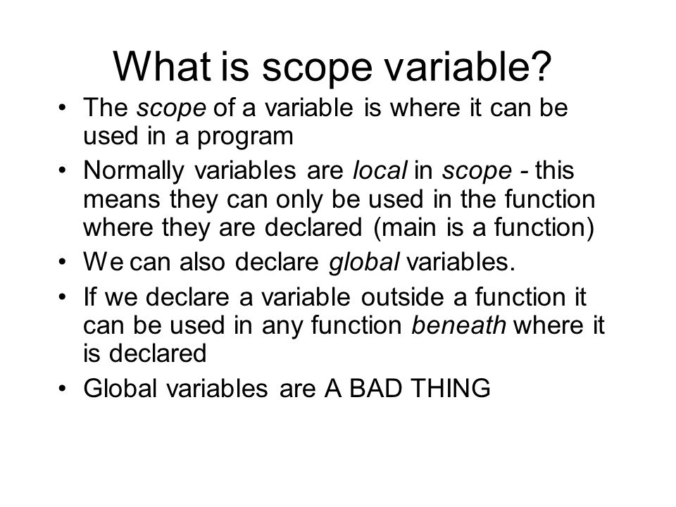 What is scope variable? The scope of a variable is where it can be used in a program Normally variables are local in scope - this means they can only