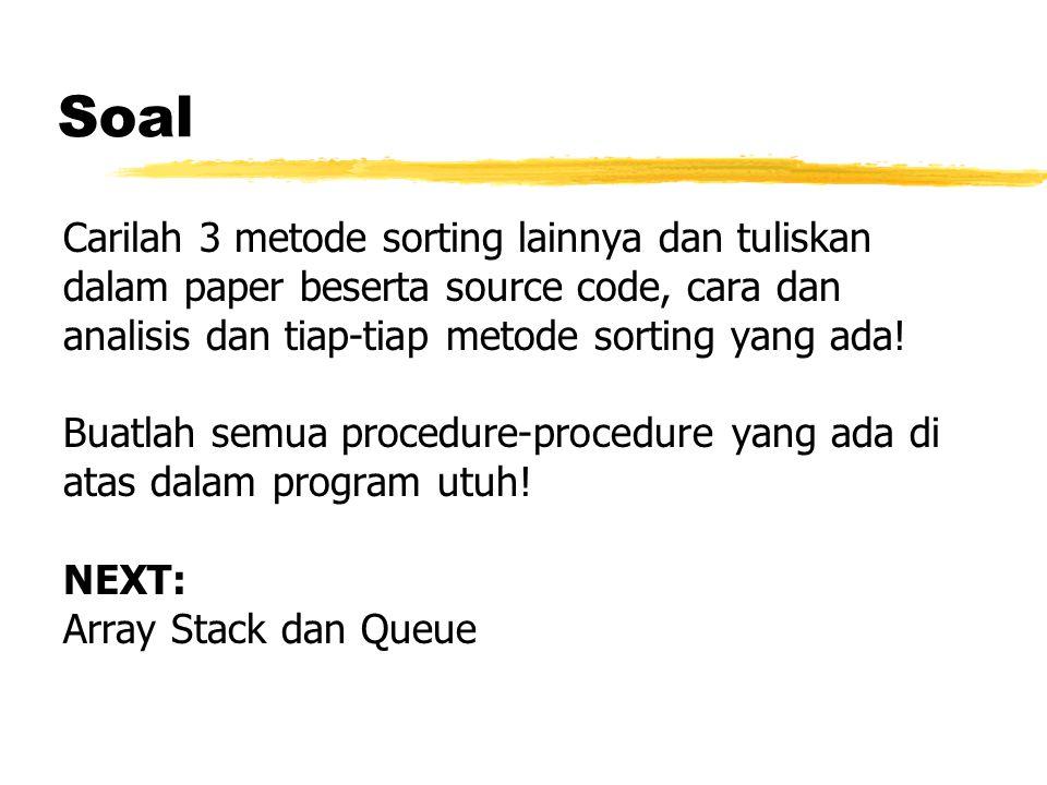 Soal Carilah 3 metode sorting lainnya dan tuliskan dalam paper beserta source code, cara dan analisis dan tiap-tiap metode sorting yang ada.