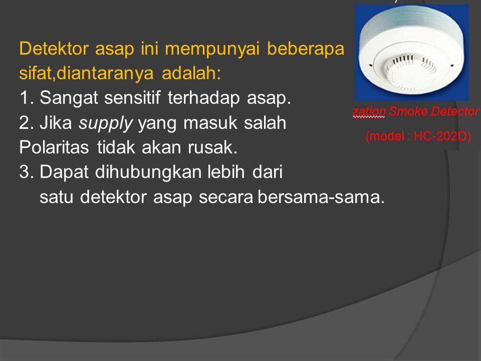 Detektor asap ini mempunyai beberapa sifat,diantaranya adalah: 1. Sangat sensitif terhadap asap. 2. Jika supply yang masuk salah Polaritas tidak akan