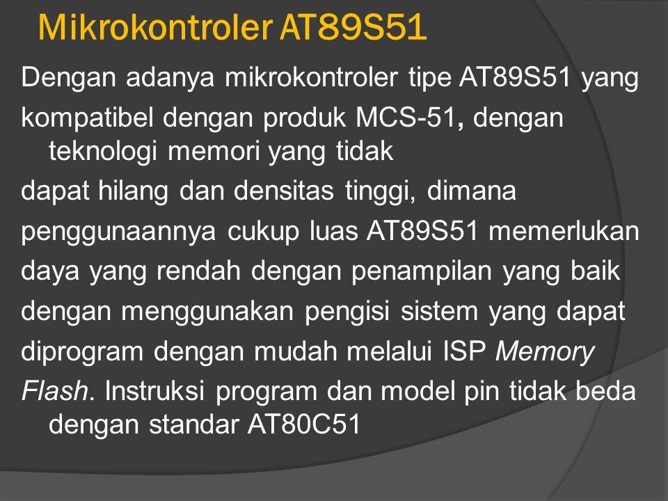 Mikrokontroler AT89S51 Dengan adanya mikrokontroler tipe AT89S51 yang kompatibel dengan produk MCS-51, dengan teknologi memori yang tidak dapat hilang