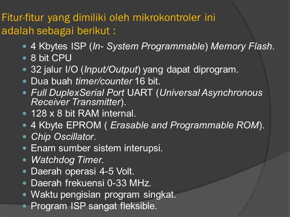 Fitur-fitur yang dimiliki oleh mikrokontroler ini adalah sebagai berikut : 4 Kbytes ISP (In- System Programmable) Memory Flash. 8 bit CPU 32 jalur I/O