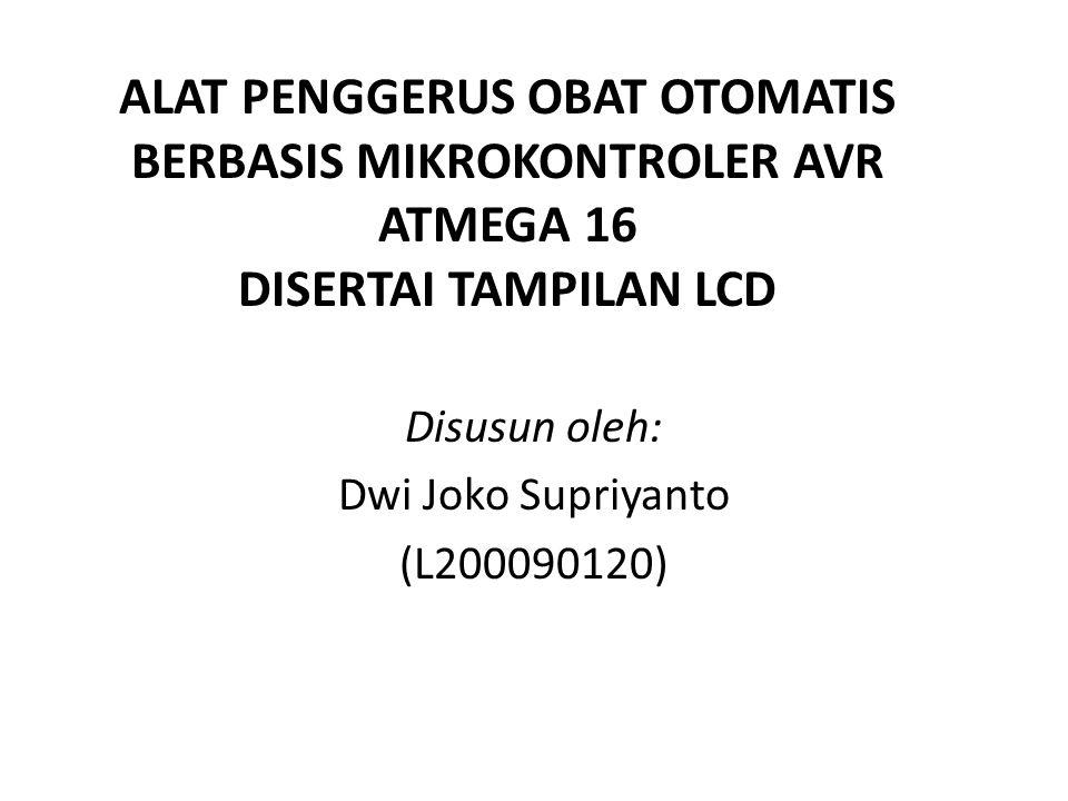 ALAT PENGGERUS OBAT OTOMATIS BERBASIS MIKROKONTROLER AVR ATMEGA 16 DISERTAI TAMPILAN LCD Disusun oleh: Dwi Joko Supriyanto (L200090120)