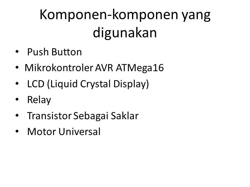 Komponen-komponen yang digunakan Push Button Mikrokontroler AVR ATMega16 LCD (Liquid Crystal Display) Relay Transistor Sebagai Saklar Motor Universal