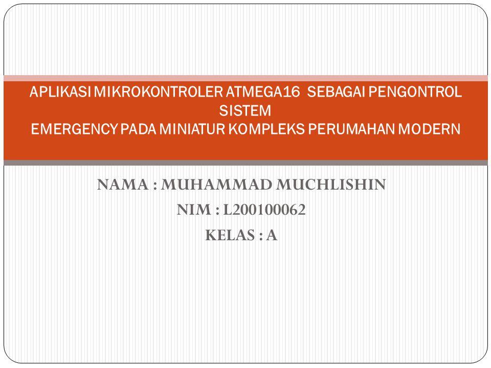 NAMA : MUHAMMAD MUCHLISHIN NIM : L200100062 KELAS : A APLIKASI MIKROKONTROLER ATMEGA16 SEBAGAI PENGONTROL SISTEM EMERGENCY PADA MINIATUR KOMPLEKS PERU