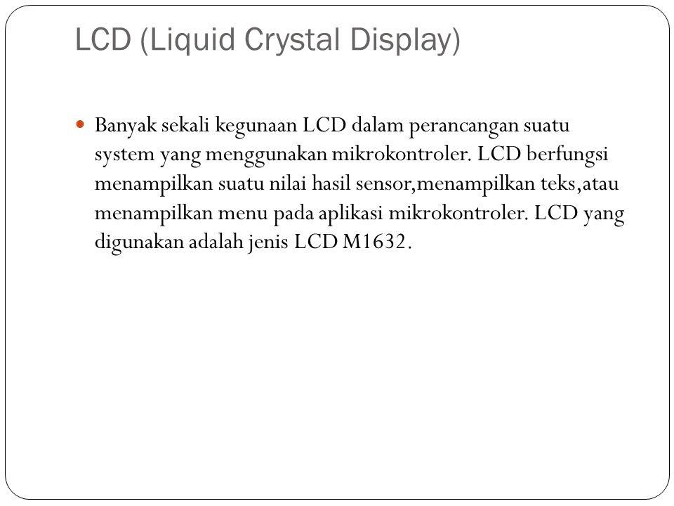 LCD (Liquid Crystal Display) Banyak sekali kegunaan LCD dalam perancangan suatu system yang menggunakan mikrokontroler. LCD berfungsi menampilkan suat