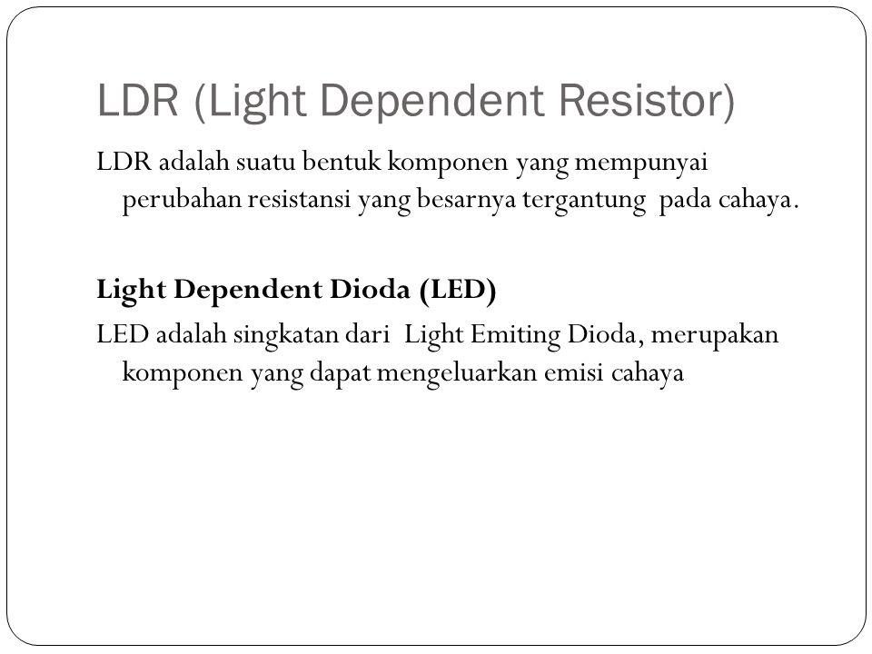 LDR (Light Dependent Resistor) LDR adalah suatu bentuk komponen yang mempunyai perubahan resistansi yang besarnya tergantung pada cahaya. Light Depend