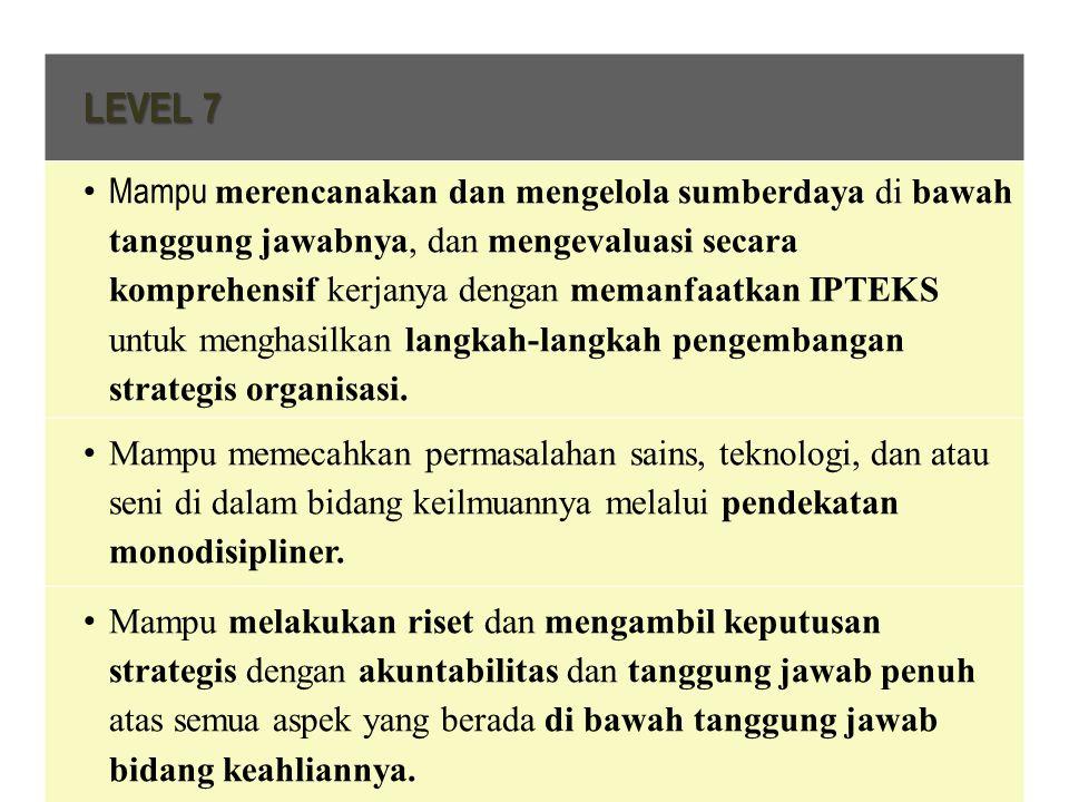 LEVEL 7 Mampu merencanakan dan mengelola sumberdaya di bawah tanggung jawabnya, dan mengevaluasi secara komprehensif kerjanya dengan memanfaatkan IPTEKS untuk menghasilkan langkah-langkah pengembangan strategis organisasi.