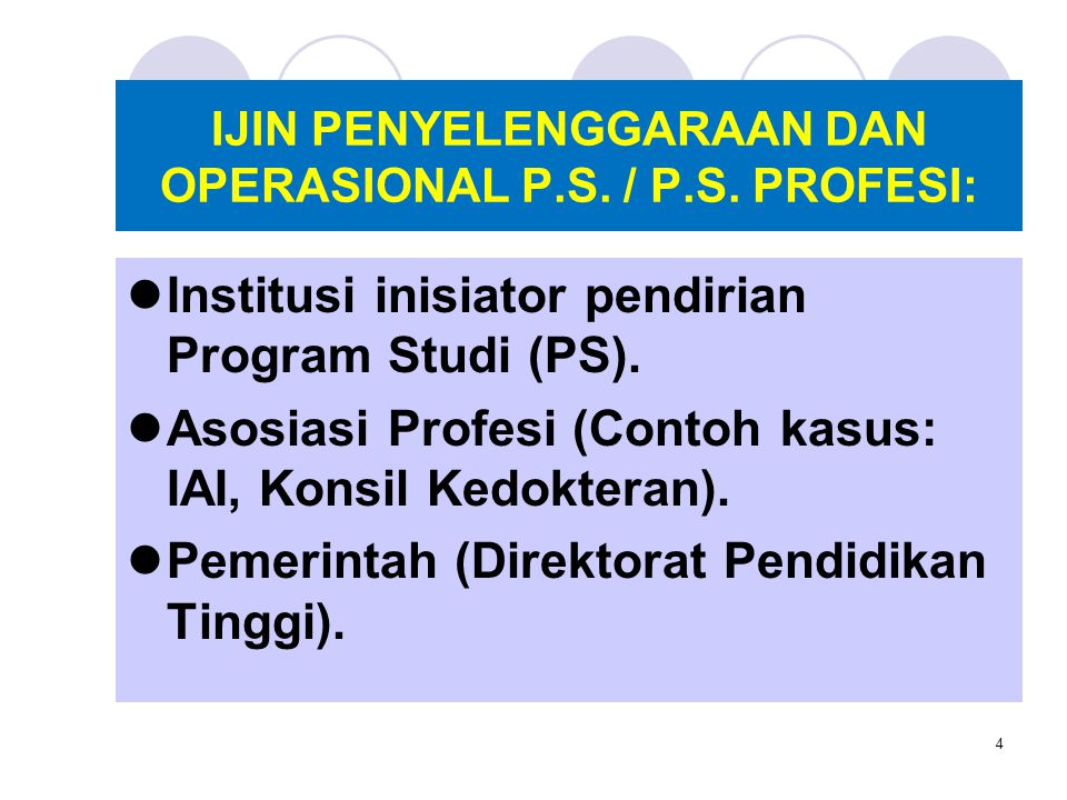 4 IJIN PENYELENGGARAAN DAN OPERASIONAL P.S. / P.S. PROFESI: Institusi inisiator pendirian Program Studi (PS). Asosiasi Profesi (Contoh kasus: IAI, Kon