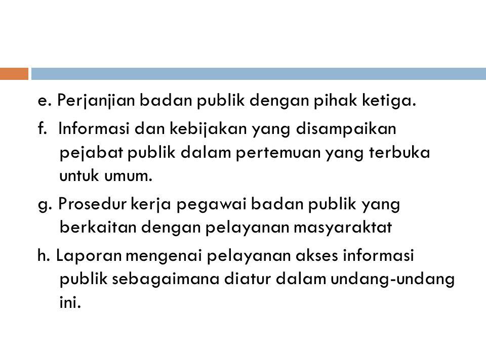 e. Perjanjian badan publik dengan pihak ketiga. f. Informasi dan kebijakan yang disampaikan pejabat publik dalam pertemuan yang terbuka untuk umum. g.