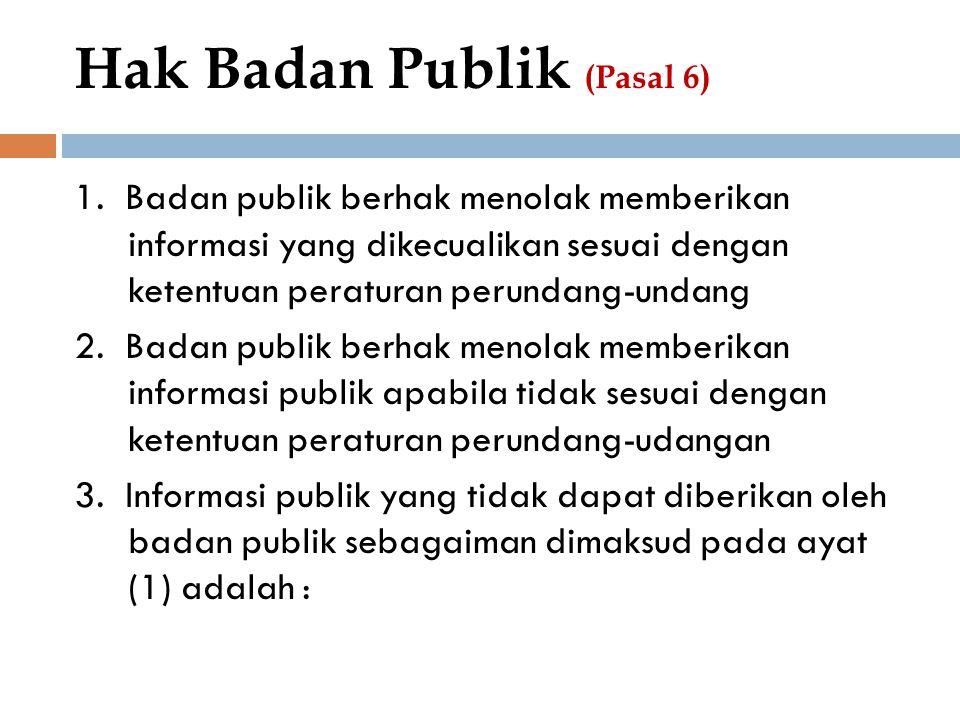 Hak Badan Publik (Pasal 6) 1. Badan publik berhak menolak memberikan informasi yang dikecualikan sesuai dengan ketentuan peraturan perundang-undang 2.