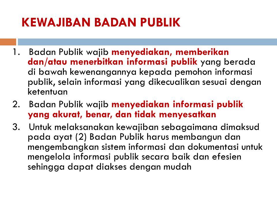 KEWAJIBAN BADAN PUBLIK 1. Badan Publik wajib menyediakan, memberikan dan/atau menerbitkan informasi publik yang berada di bawah kewenangannya kepada p